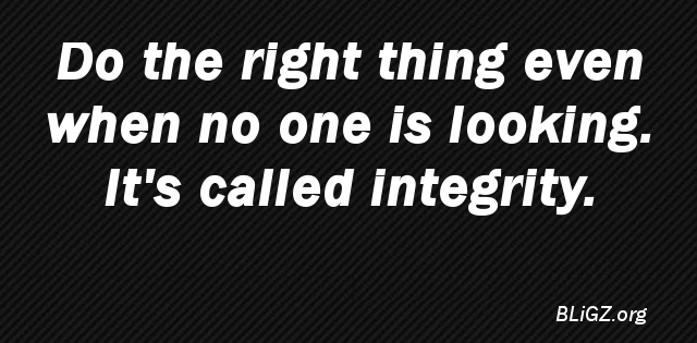 Do the right thing even when no one is looking. It's called integrity.